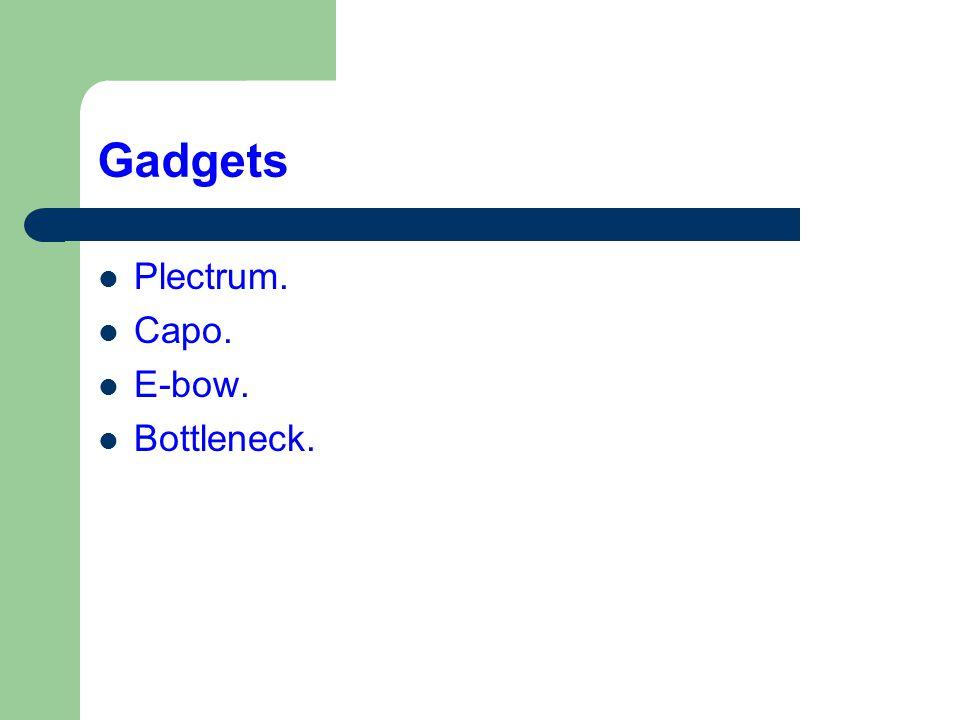 Gadgets  Plectrum.  Capo.  E-bow.  Bottleneck.
