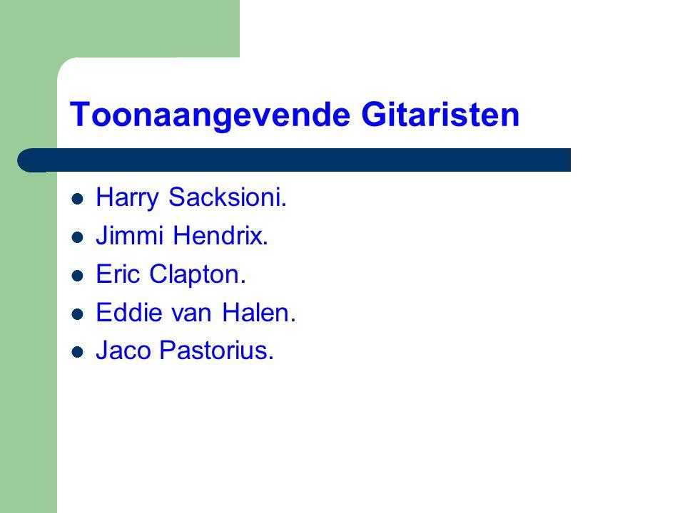 Toonaangevende Gitaristen  Harry Sacksioni.  Jimmi Hendrix.  Eric Clapton.  Eddie van Halen.  Jaco Pastorius.