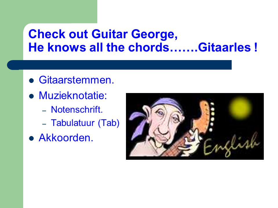 Check out Guitar George, He knows all the chords…….Gitaarles !  Gitaarstemmen.  Muzieknotatie: – Notenschrift. – Tabulatuur (Tab)  Akkoorden.