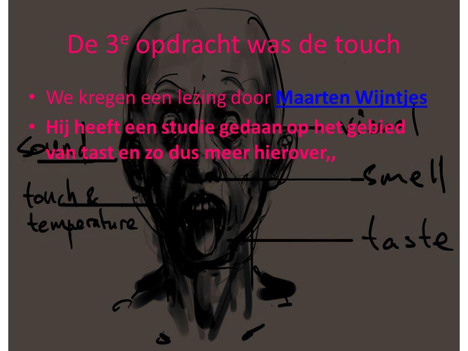 De 3 e opdracht was de touch • We kregen een lezing door Maarten WijntjesMaarten Wijntjes • Hij heeft een studie gedaan op het gebied van tast en zo dus meer hierover,,