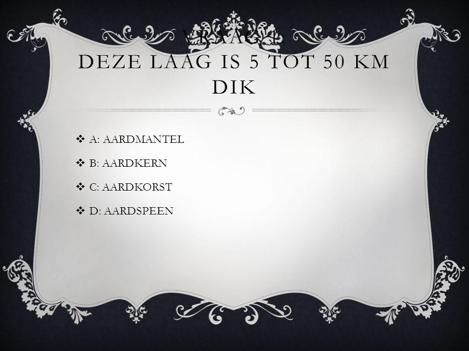 VRAAG 1: DEZE LAAG IS 5 TOT 50 KM DIK  A: AARDMANTEL  B: AARDKERN  C: AARDKORST  D: AARDSPEEN
