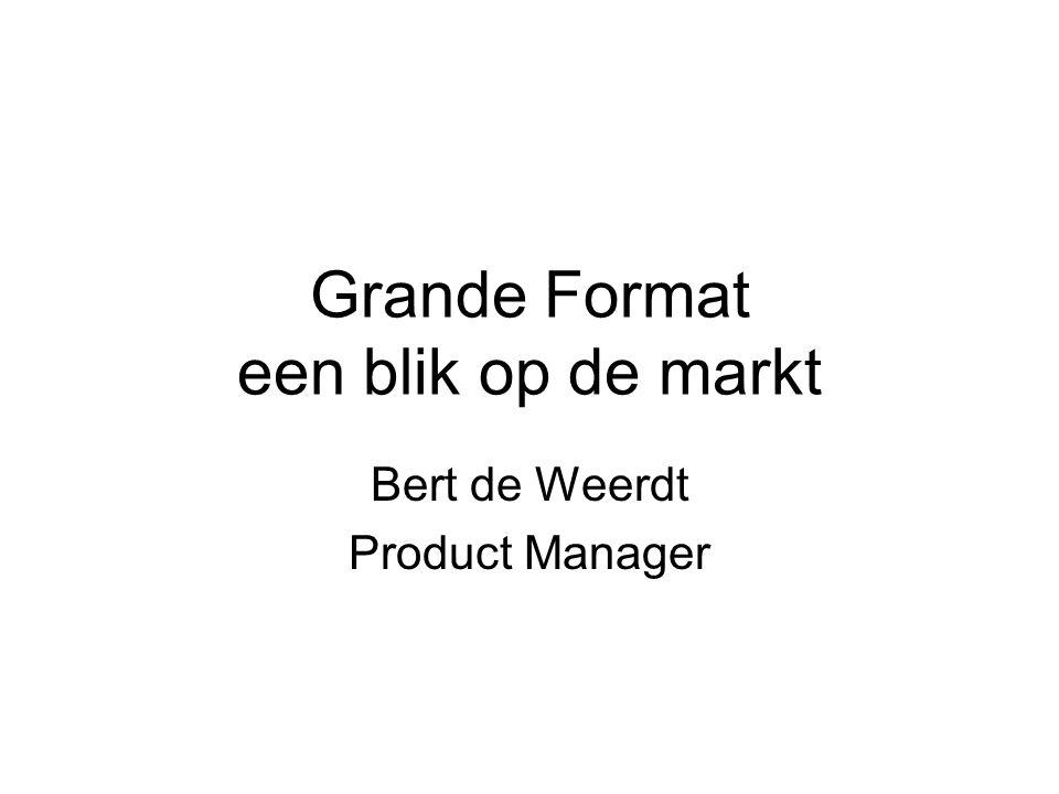 Grande Format een blik op de markt Bert de Weerdt Product Manager
