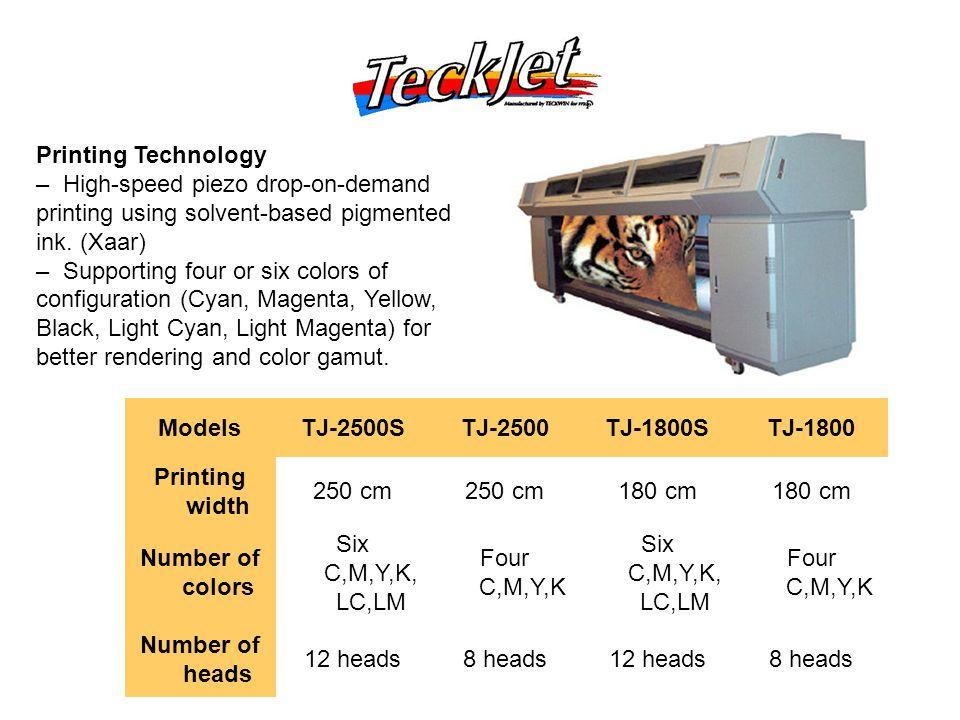 ModelsTJ-2500STJ-2500TJ-1800STJ-1800 Printing width 250 cm 180 cm Number of colors Six C,M,Y,K, LC,LM Four C,M,Y,K Six C,M,Y,K, LC,LM Four C,M,Y,K Number of heads 12 heads8 heads12 heads8 heads Printing Technology – High-speed piezo drop-on-demand printing using solvent-based pigmented ink.