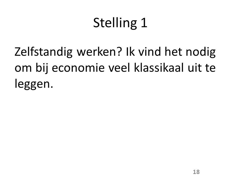 Stelling 1 Zelfstandig werken? Ik vind het nodig om bij economie veel klassikaal uit te leggen. 18