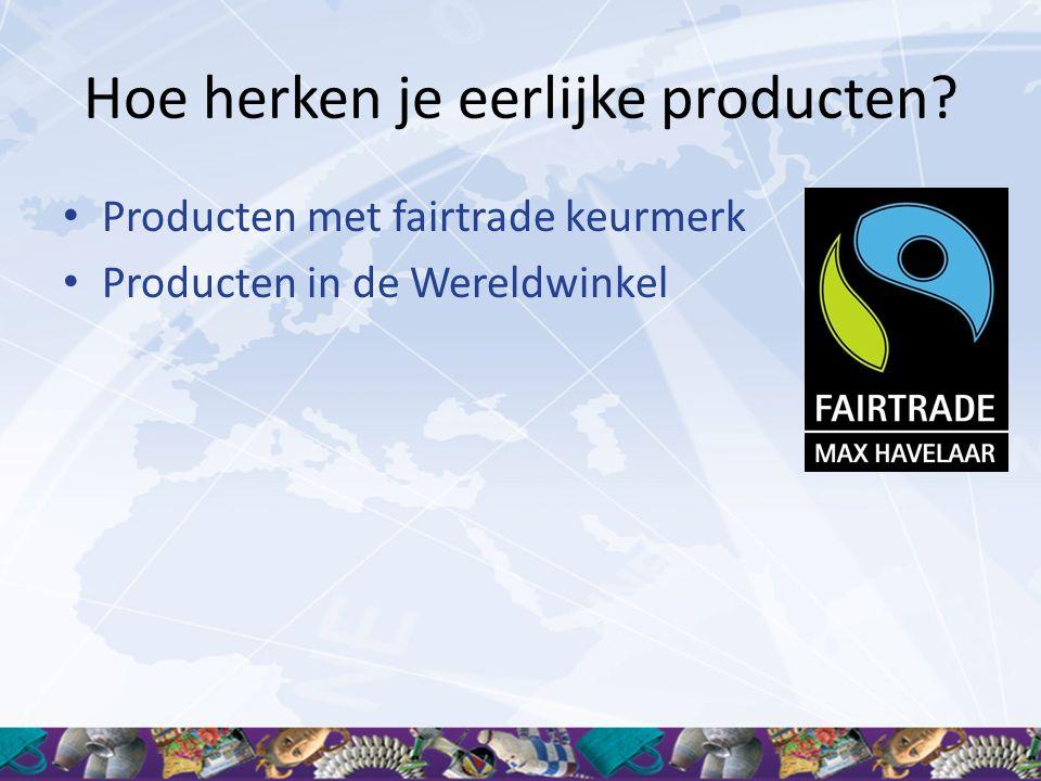 Hoe herken je eerlijke producten? • Producten met fairtrade keurmerk • Producten in de Wereldwinkel