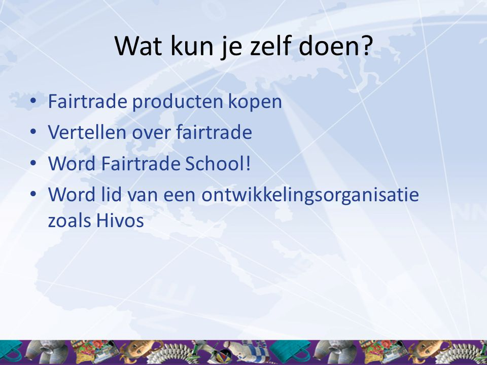 Wat kun je zelf doen? • Fairtrade producten kopen • Vertellen over fairtrade • Word Fairtrade School! • Word lid van een ontwikkelingsorganisatie zoal