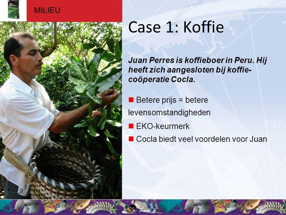 Case 1: Koffie Juan Perres is koffieboer in Peru. Hij heeft zich aangesloten bij koffie- coöperatie Cocla.  Betere prijs = betere levensomstandighede