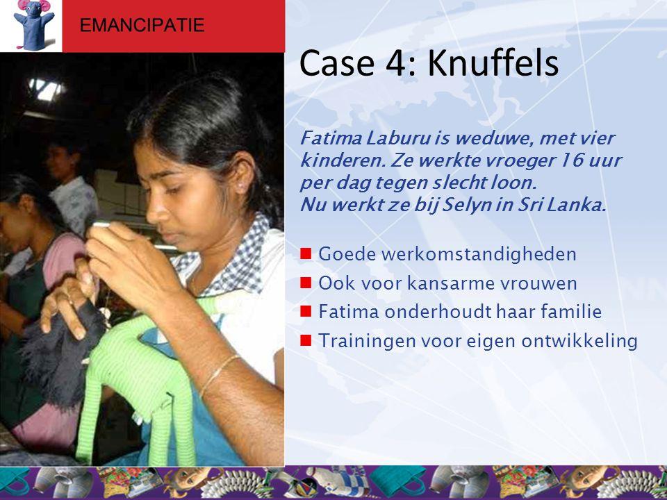 Case 4: Knuffels Fatima Laburu is weduwe, met vier kinderen. Ze werkte vroeger 16 uur per dag tegen slecht loon. Nu werkt ze bij Selyn in Sri Lanka. 