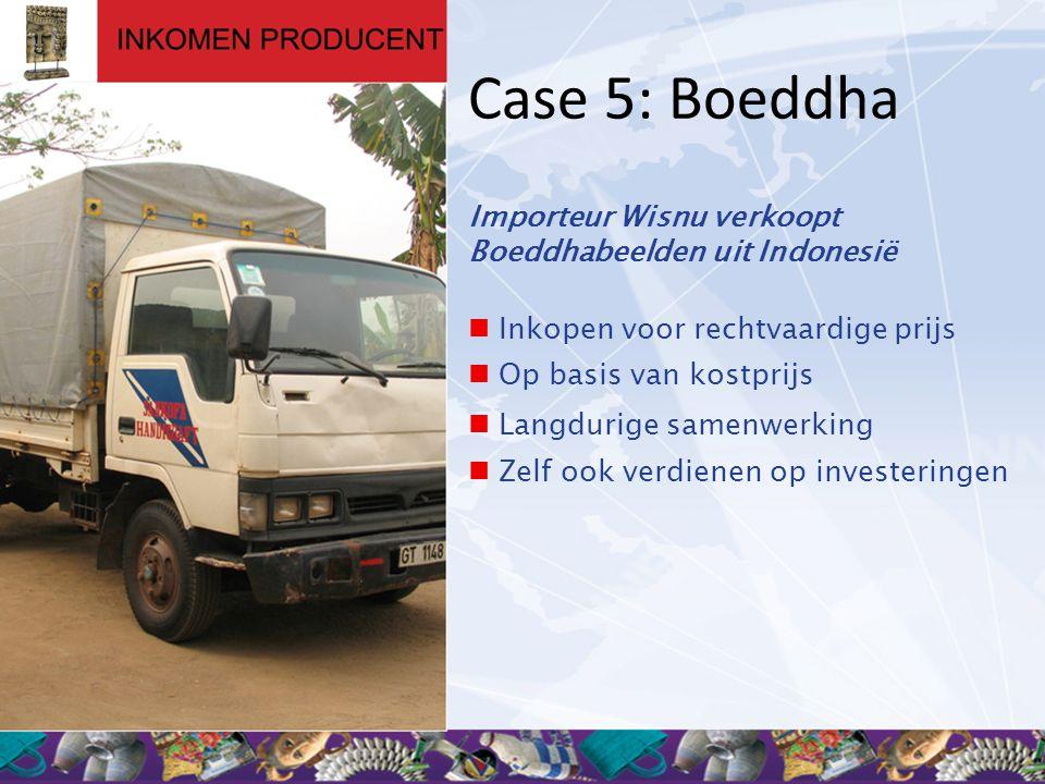 Case 5: Boeddha Importeur Wisnu verkoopt Boeddhabeelden uit Indonesië  Inkopen voor rechtvaardige prijs  Op basis van kostprijs  Langdurige samenwerking  Zelf ook verdienen op investeringen