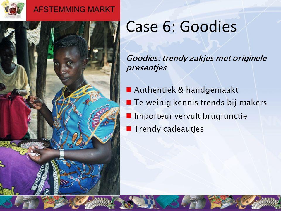 Case 6: Goodies Goodies: trendy zakjes met originele presentjes  Authentiek & handgemaakt  Te weinig kennis trends bij makers  Importeur vervult br