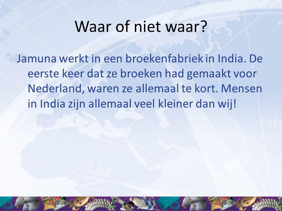 Waar of niet waar? Jamuna werkt in een broekenfabriek in India. De eerste keer dat ze broeken had gemaakt voor Nederland, waren ze allemaal te kort. M