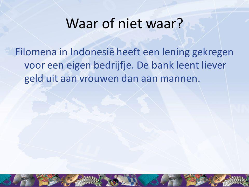 Waar of niet waar? Filomena in Indonesië heeft een lening gekregen voor een eigen bedrijfje. De bank leent liever geld uit aan vrouwen dan aan mannen.