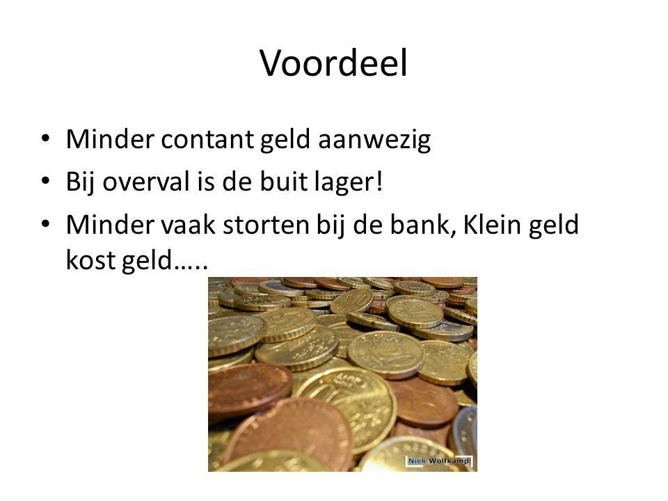 Voordeel • Minder contant geld aanwezig • Bij overval is de buit lager! • Minder vaak storten bij de bank, Klein geld kost geld…..