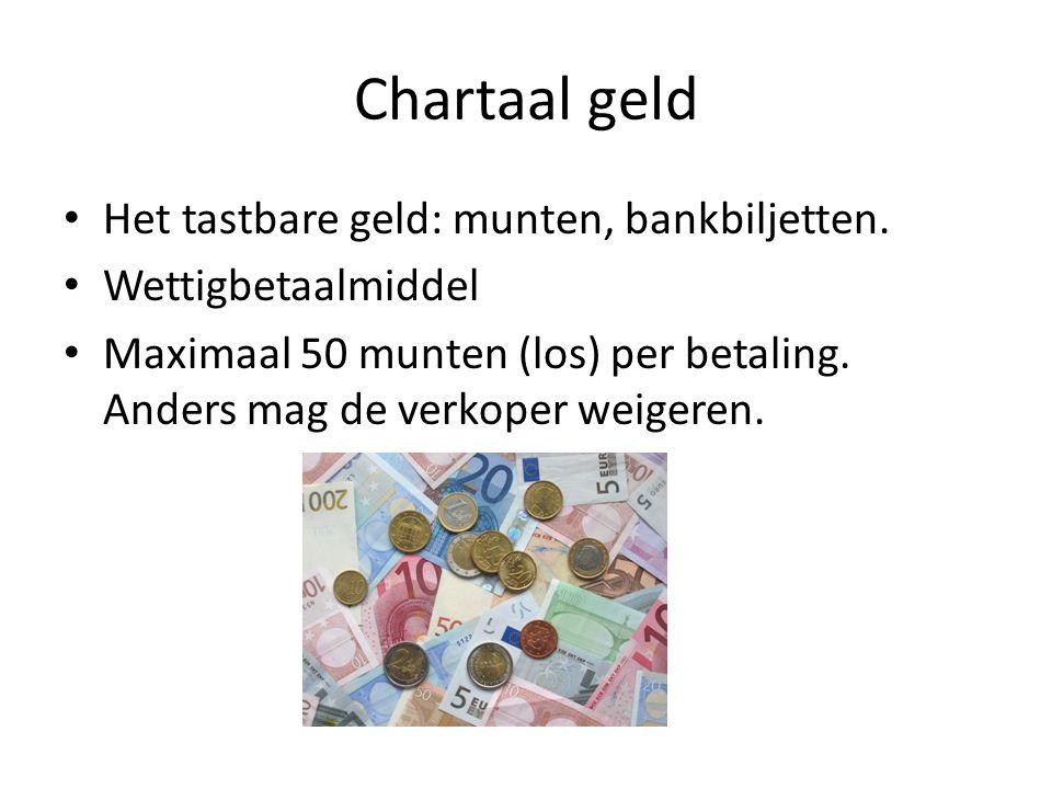 Chartaal geld • Het tastbare geld: munten, bankbiljetten. • Wettigbetaalmiddel • Maximaal 50 munten (los) per betaling. Anders mag de verkoper weigere