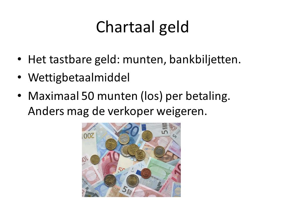 Chartaal geld • Het tastbare geld: munten, bankbiljetten.