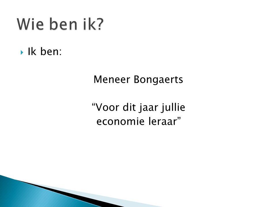  Ik ben: Meneer Bongaerts Voor dit jaar jullie economie leraar