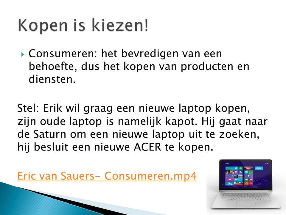  Consumeren: het bevredigen van een behoefte, dus het kopen van producten en diensten. Stel: Erik wil graag een nieuwe laptop kopen, zijn oude laptop