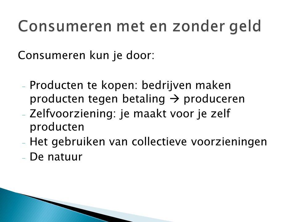 Consumeren kun je door: - Producten te kopen: bedrijven maken producten tegen betaling  produceren - Zelfvoorziening: je maakt voor je zelf producten - Het gebruiken van collectieve voorzieningen - De natuur
