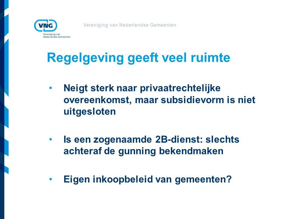 Vereniging van Nederlandse Gemeenten Regelgeving geeft veel ruimte •Neigt sterk naar privaatrechtelijke overeenkomst, maar subsidievorm is niet uitges