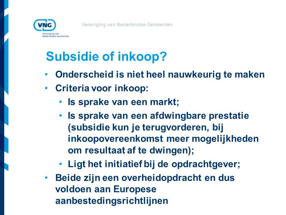 Vereniging van Nederlandse Gemeenten Subsidie of inkoop? •Onderscheid is niet heel nauwkeurig te maken •Criteria voor inkoop: •Is sprake van een markt