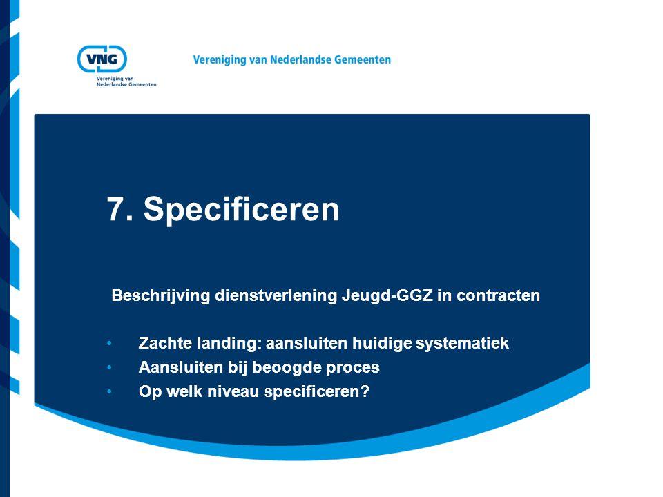 7. Specificeren Beschrijving dienstverlening Jeugd-GGZ in contracten •Zachte landing: aansluiten huidige systematiek •Aansluiten bij beoogde proces •O