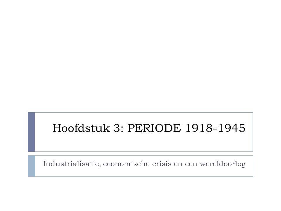 Hoofdstuk 3: PERIODE 1918-1945 Industrialisatie, economische crisis en een wereldoorlog