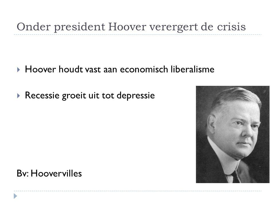 Onder president Hoover verergert de crisis  Hoover houdt vast aan economisch liberalisme  Recessie groeit uit tot depressie Bv: Hoovervilles