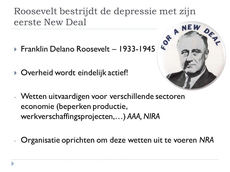Roosevelt bestrijdt de depressie met zijn eerste New Deal  Franklin Delano Roosevelt – 1933-1945  Overheid wordt eindelijk actief! - Wetten uitvaard