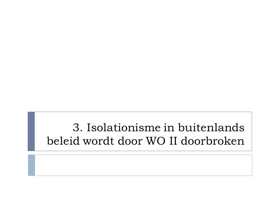 3. Isolationisme in buitenlands beleid wordt door WO II doorbroken