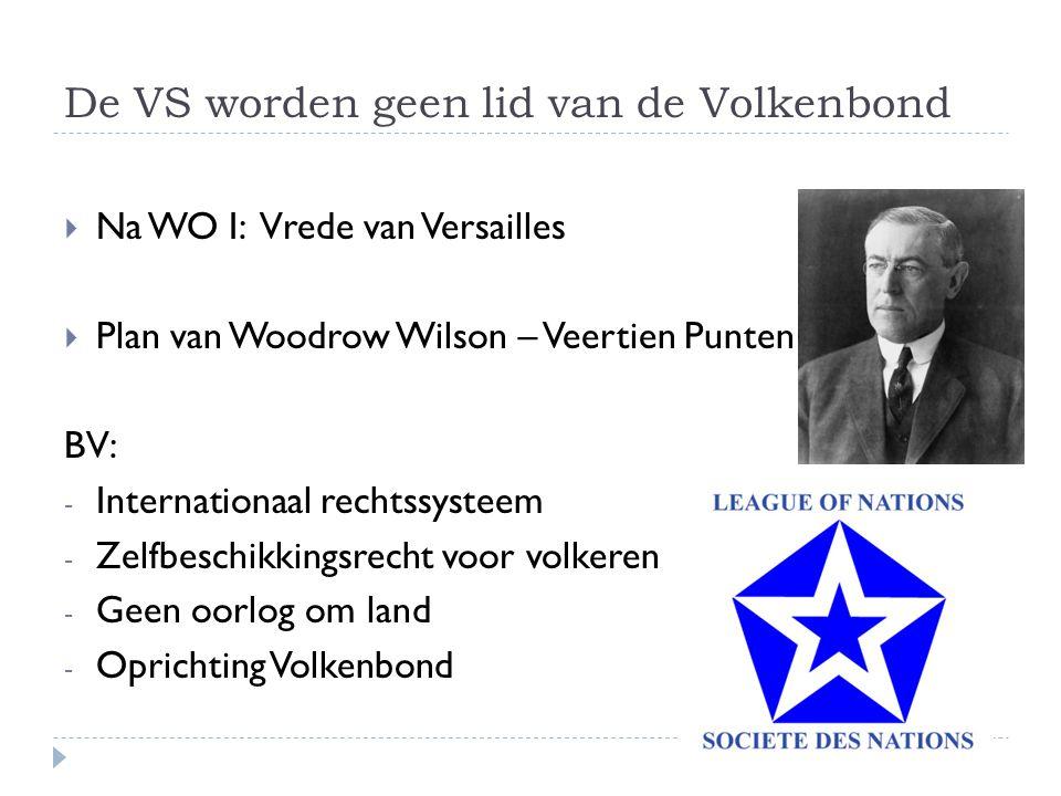 De VS worden geen lid van de Volkenbond  Na WO I: Vrede van Versailles  Plan van Woodrow Wilson – Veertien Punten BV: - Internationaal rechtssysteem