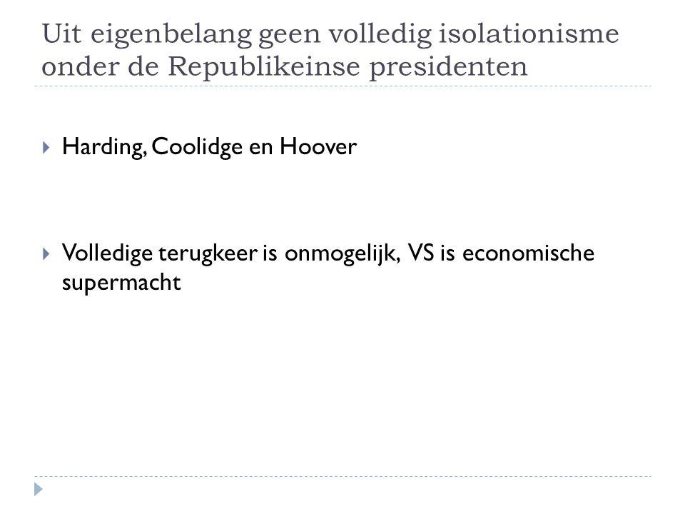Uit eigenbelang geen volledig isolationisme onder de Republikeinse presidenten  Harding, Coolidge en Hoover  Volledige terugkeer is onmogelijk, VS i