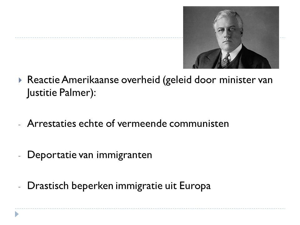  Reactie Amerikaanse overheid (geleid door minister van Justitie Palmer): - Arrestaties echte of vermeende communisten - Deportatie van immigranten -