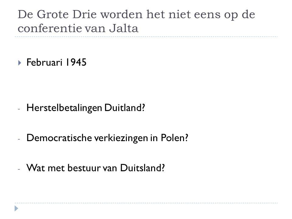 De Grote Drie worden het niet eens op de conferentie van Jalta  Februari 1945 - Herstelbetalingen Duitland? - Democratische verkiezingen in Polen? -