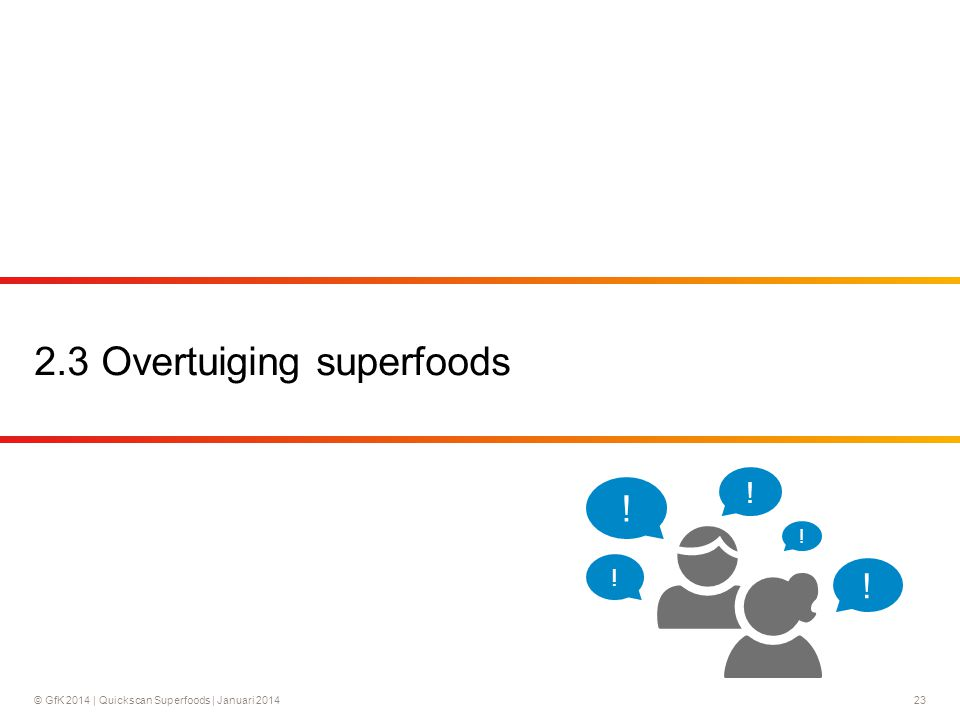 © GfK 2014 | Quickscan Superfoods | Januari 201423 2.3 Overtuiging superfoods ! ! ! ! !