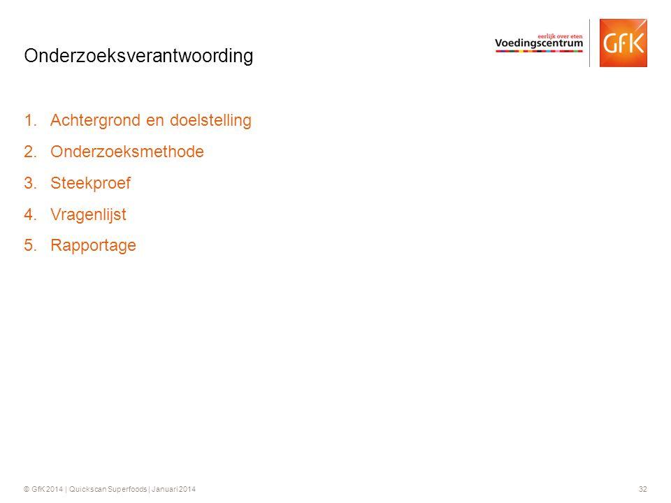 © GfK 2014 | Quickscan Superfoods | Januari 201432 1.Achtergrond en doelstelling 2.Onderzoeksmethode 3.Steekproef 4.Vragenlijst 5.Rapportage Onderzoek