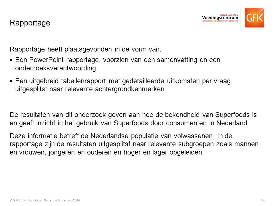 © GfK 2014 | Quickscan Superfoods | Januari 201437 Rapportage heeft plaatsgevonden in de vorm van:  Een PowerPoint rapportage, voorzien van een samen