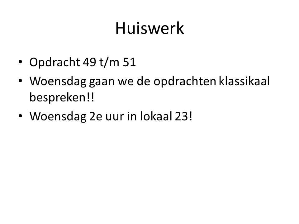 Huiswerk • Opdracht 49 t/m 51 • Woensdag gaan we de opdrachten klassikaal bespreken!! • Woensdag 2e uur in lokaal 23!