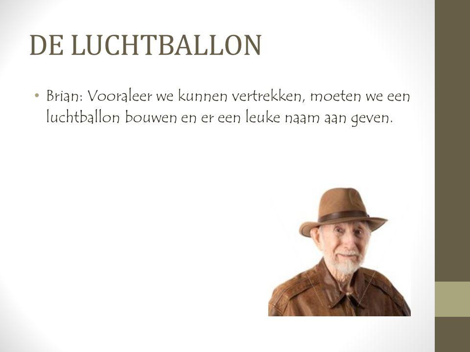 DE LUCHTBALLON •Brian: Vooraleer we kunnen vertrekken, moeten we een luchtballon bouwen en er een leuke naam aan geven.