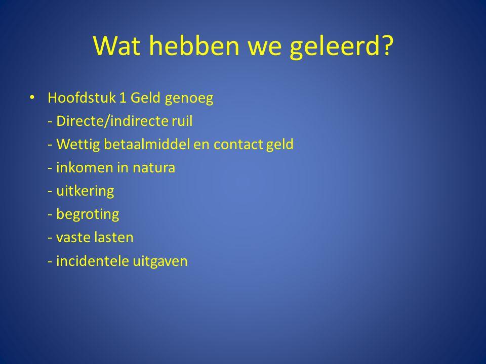 Wat hebben we geleerd? • Hoofdstuk 1 Geld genoeg - Directe/indirecte ruil - Wettig betaalmiddel en contact geld - inkomen in natura - uitkering - begr