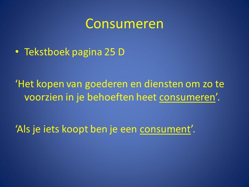 Consumeren • Tekstboek pagina 25 D 'Het kopen van goederen en diensten om zo te voorzien in je behoeften heet consumeren'. 'Als je iets koopt ben je e