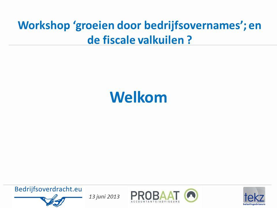 13 juni 2013 Workshop 'groeien door bedrijfsovernames'; en de fiscale valkuilen ? Welkom