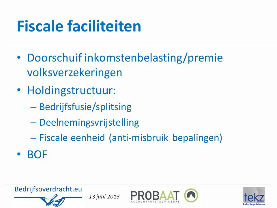 13 juni 2013 Fiscale faciliteiten • Doorschuif inkomstenbelasting/premie volksverzekeringen • Holdingstructuur: – Bedrijfsfusie/splitsing – Deelneming