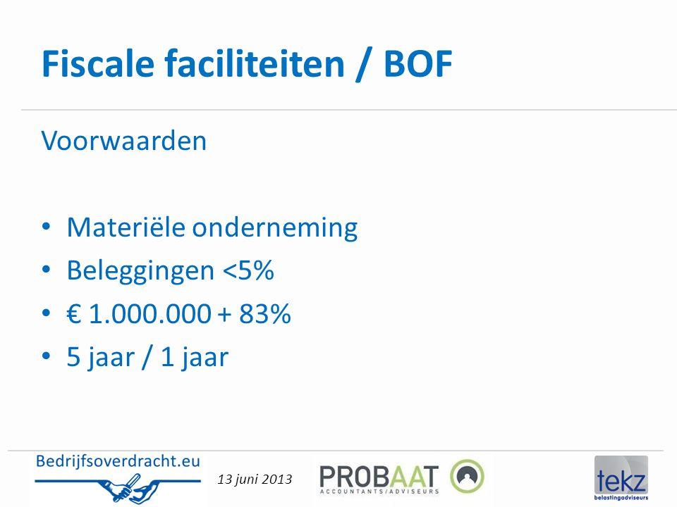 13 juni 2013 Fiscale faciliteiten / BOF Voorwaarden • Materiële onderneming • Beleggingen <5% • € 1.000.000 + 83% • 5 jaar / 1 jaar