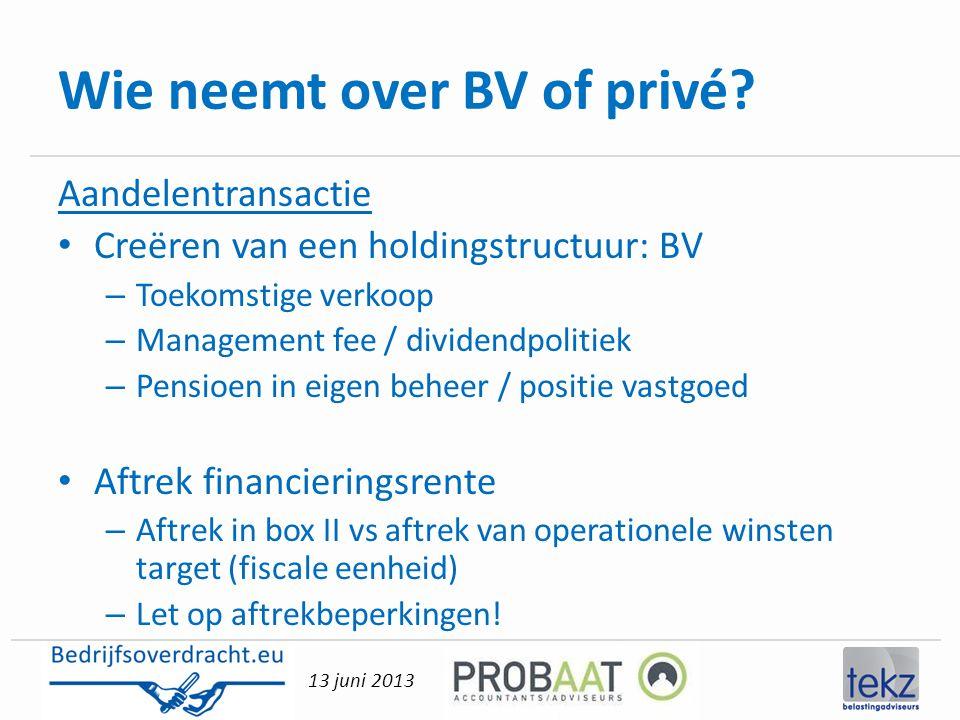 13 juni 2013 Wie neemt over BV of privé? Aandelentransactie • Creëren van een holdingstructuur: BV – Toekomstige verkoop – Management fee / dividendpo