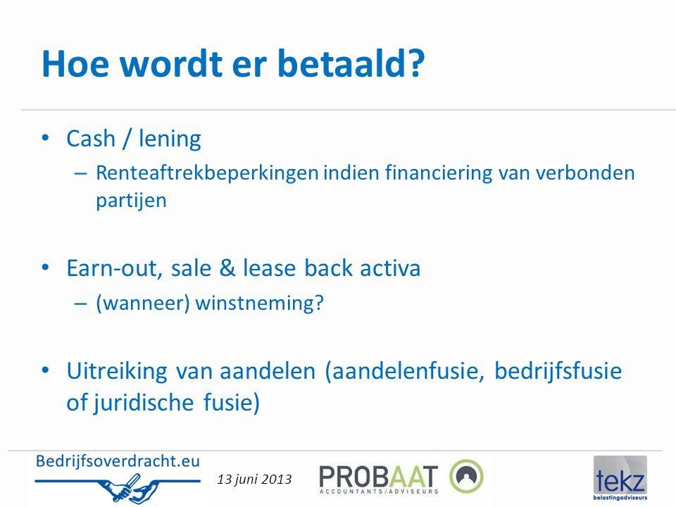13 juni 2013 Hoe wordt er betaald? • Cash / lening – Renteaftrekbeperkingen indien financiering van verbonden partijen • Earn-out, sale & lease back a