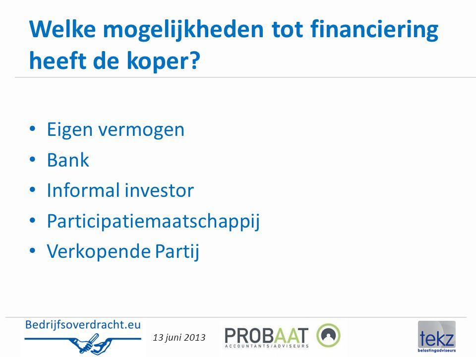 13 juni 2013 Welke mogelijkheden tot financiering heeft de koper? • Eigen vermogen • Bank • Informal investor • Participatiemaatschappij • Verkopende