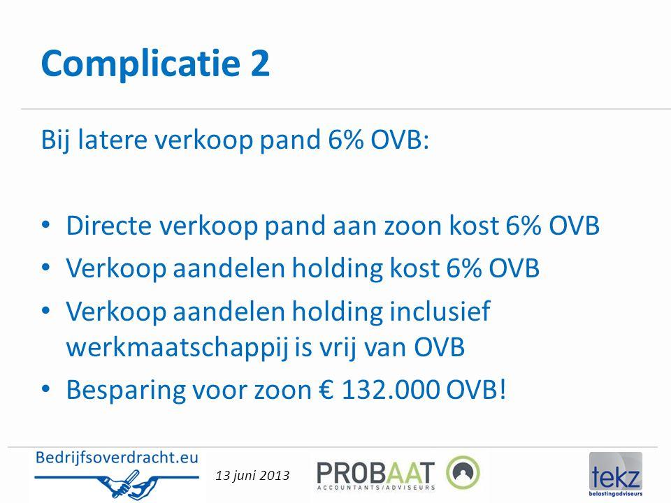 13 juni 2013 Complicatie 2 Bij latere verkoop pand 6% OVB: • Directe verkoop pand aan zoon kost 6% OVB • Verkoop aandelen holding kost 6% OVB • Verkoo