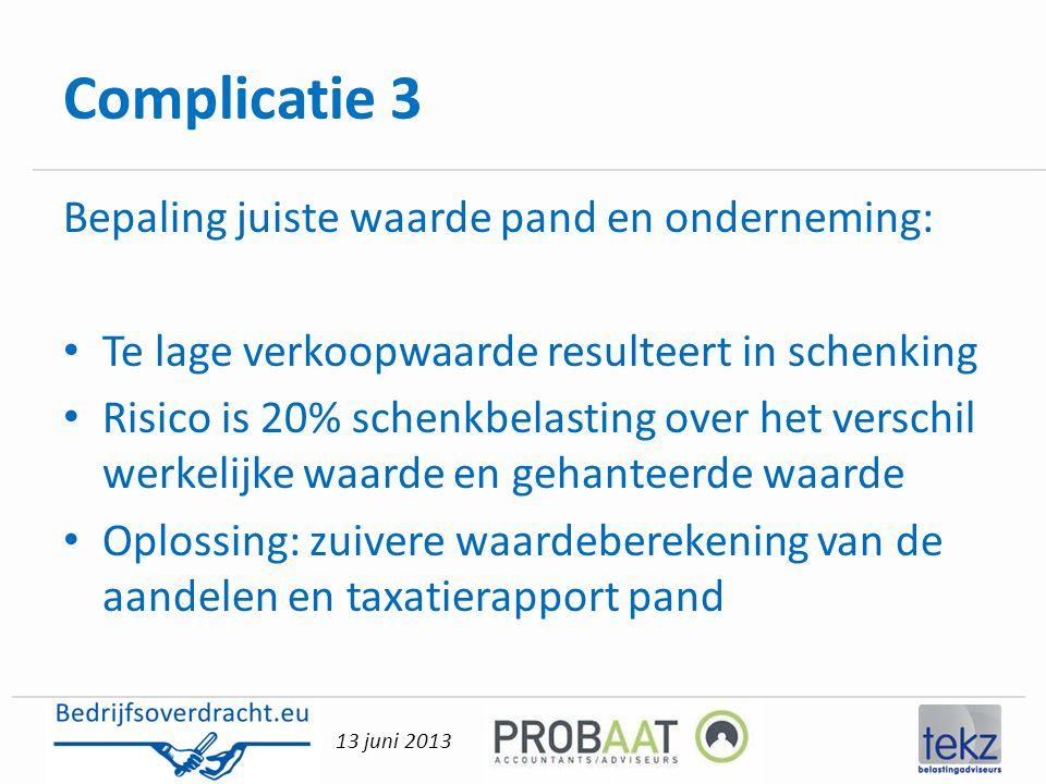 13 juni 2013 Complicatie 3 Bepaling juiste waarde pand en onderneming: • Te lage verkoopwaarde resulteert in schenking • Risico is 20% schenkbelasting