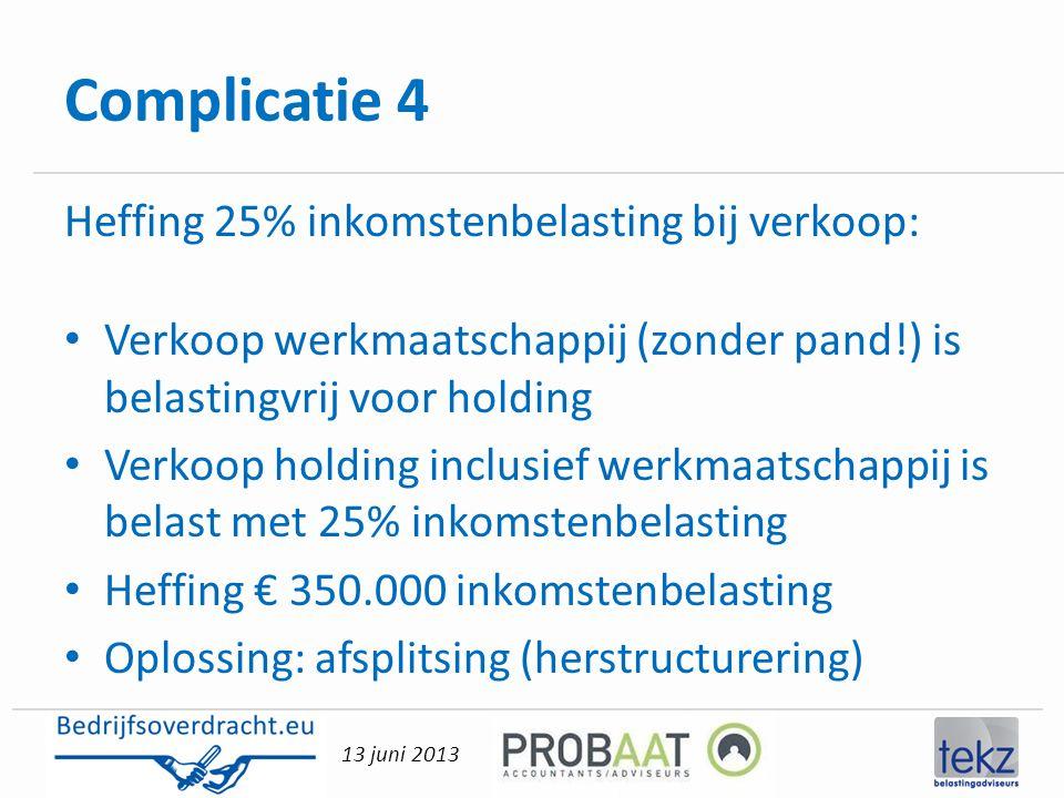 13 juni 2013 Complicatie 4 Heffing 25% inkomstenbelasting bij verkoop: • Verkoop werkmaatschappij (zonder pand!) is belastingvrij voor holding • Verko