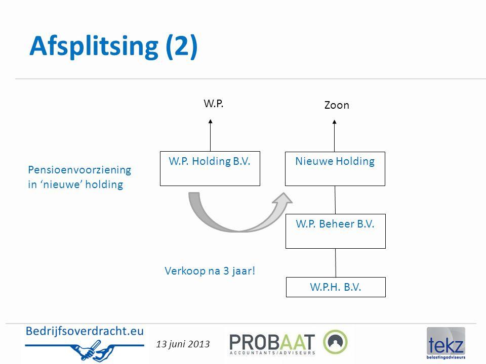 13 juni 2013 Afsplitsing (2) Nieuwe Holding W.P. Beheer B.V. W.P.H. B.V. Pensioenvoorziening in 'nieuwe' holding W.P. Holding B.V. W.P. Zoon Verkoop n